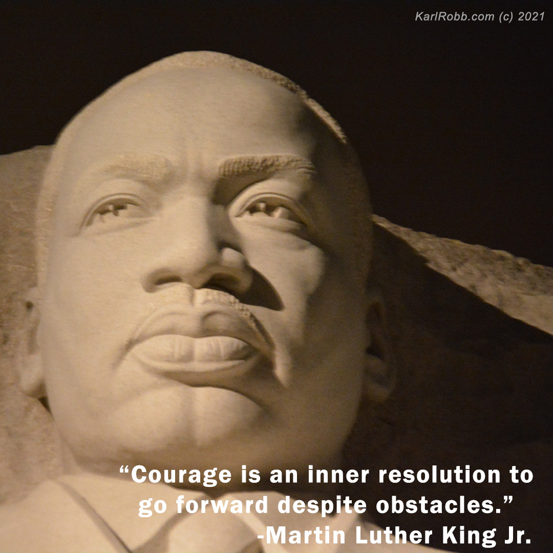 Courage is an inner resolution to go forward despite obstacles - Martin Luther King Jr. Photo by Karl Robb 2021