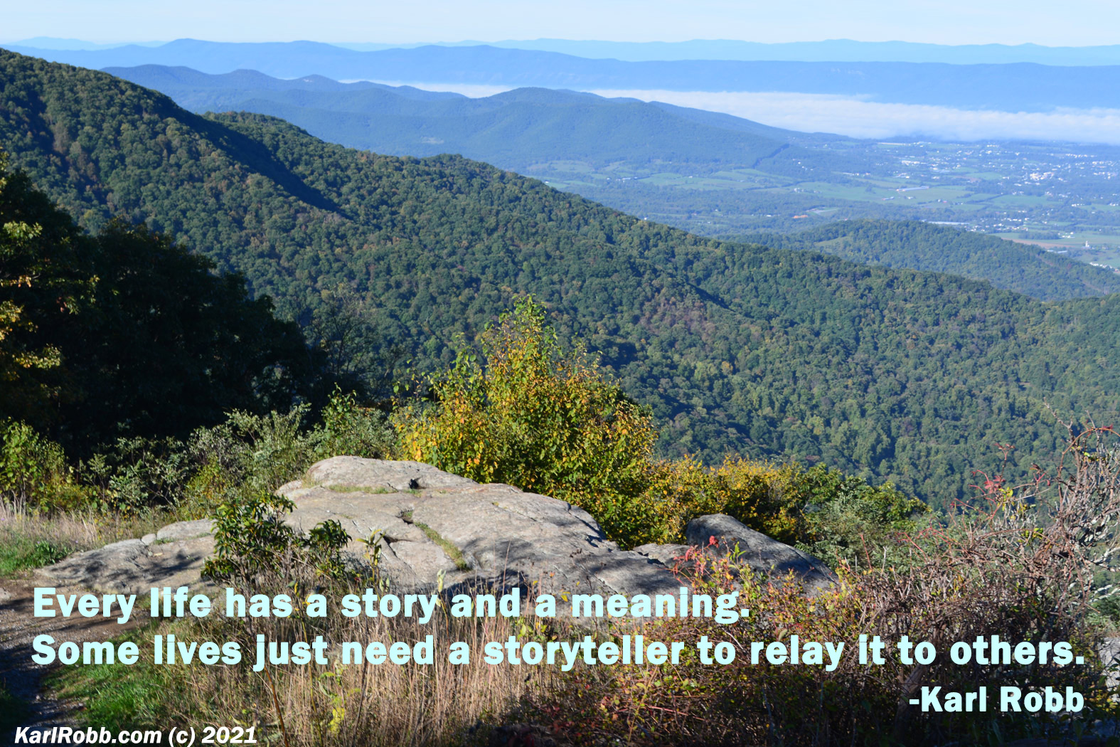 A picture of the Shenandoah Valley by Karl Robb Every life has a story and a meaning. Some lives just need a storyteller to relay it to others. Karl Robb quote