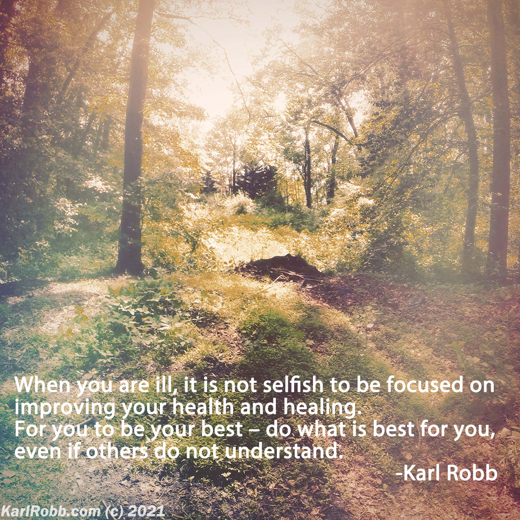 Picture of woods with quote When you are ill, it is not selfish to be focused on improving your health and healing. For you to be your best – do what is best for you, even if others do not understand. by Karl Robb
