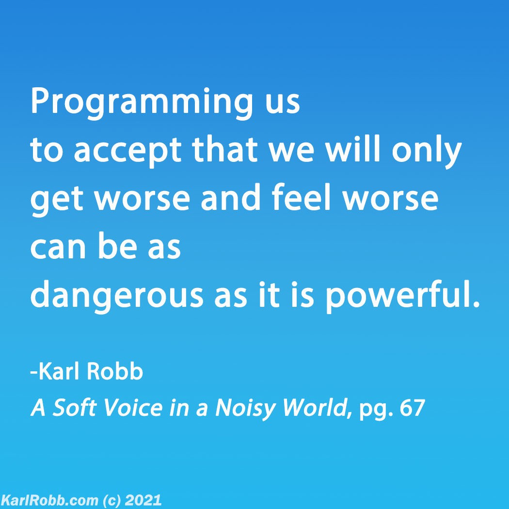 Blue gradient with text Programming us to accept that we will only get worse and feel worse can be as dangerous as it is powerful. page 67 in the book A Soft Voice in a Noisy World by Karl Robb
